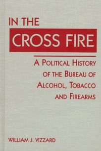 In the Cross Fire: A Political History of the Bureau of Alcohol