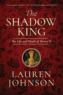Nonfiction Book Review: The Shadow King: The Life and Death of Henry VI by Lauren Johnson. Pegasus, $35 (752p) ISBN 978-1-64313-128-3