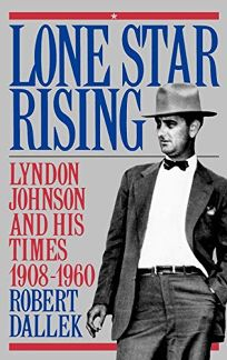 Lone Star Rising: Lyndon Johnson and His Times