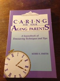 Caring for Your Aging Parents: A Sourcebook of Timesaving Techniques and Tips