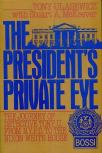 The Presidents Private Eye: The Journey of Detective Tony U. from N.y.P.D. to the Nixon White House