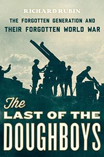 The Last of the Doughboys: The Forgotten Generation and Their Forgotten World War