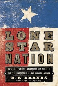 LONE STAR NATION: How a Ragged Army of Volunteers Won the Battle for Texas Independence—and Changed America