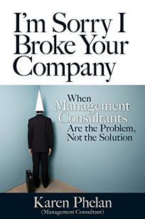 Im Sorry I Broke Your Company: Why Management Consultants Are the Problem