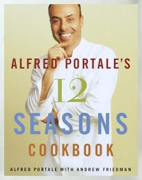 Alfred Portales Twelve Seasons Cookbook: A Month-By-Month Guide to the Best There Is to Eat
