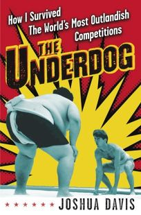 The Underdog: How I Survived the Worlds Most Outlandish Competitions