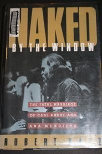 Naked by the Window: The Fatal Marriage of Carl Andre and Ana Mendieta