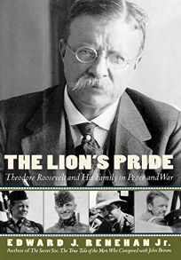The Lions Pride: Theodore Roosevelt and His Family in Peace and War