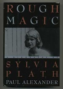 This Rough Magic: 2a Biography of Sylvia Plath