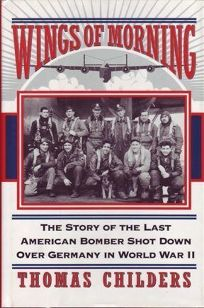 Wings of Morning: The Story of the Last American Bomber Shot Down Over Germany in World War II