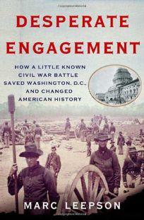 Desperate Engagement: How a Little Known Civil War Battle Saved Washington