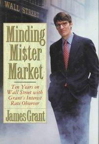 Minding Mr. Market: Ten Years on Wall Street with Grants Interest Rate Observer