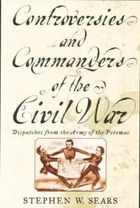 Controversies and Commanders of the Civil War: Dispatches from the Army of the Potomac