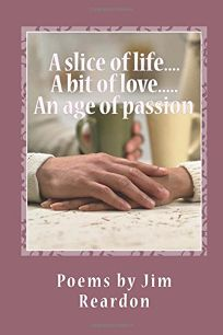 A Slice of Life....a Bit of Love.....an Age of Passion: Poems by Jim Reardon