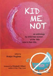 Kid Me Not: An Anthology by Child-Free Women of the '60s