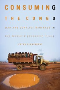 Consuming the Congo: War and Conflict Minerals in the Worlds Deadliest Place