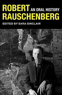 Robert Rauschenberg: An Oral History
