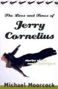 THE LIFE AND TIMES OF JERRY CORNELIUS: Stories of the Comic Apocalypse