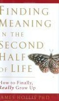 FINDING MEANING IN THE SECOND HALF OF LIFE: How to Finally Really Grow Up