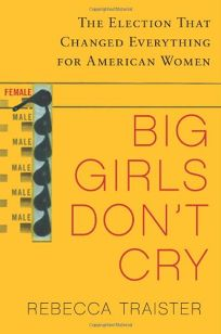 Big Girls Dont Cry: The Election that Changed Everything for American Women