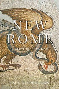 Nonfiction Book Review: New Rome: The Empire in the East by Paul Stephenson. Belknap, $35 (416p) ISBN 978-0-674-65962-9