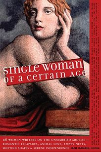 Single Woman of a Certain Age: 29 Women Writers on the Unmarried Midlife - Romantic Escapades