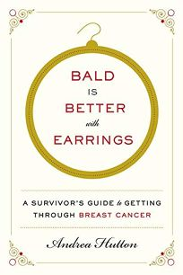 Bald Is Better with Earrings: A Survivor's Guide to Getting Through Breast Cancer