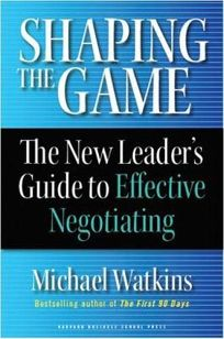 Shaping the Game: The New Leaders Guide to Effective Negotiating
