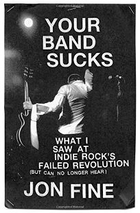 Your Band Sucks: What I Saw at Indie Rocks Failed Revolution but Can No Longer Hear