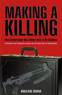 MAKING A KILLING: How and Why Corporations Use Armed Force to Do Business