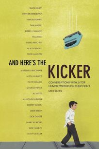 And Heres the Kicker: Conversations with 21 Top Humor Writers on Their Craft