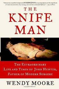 The Knife Man: The Extraordinary Life and Times of John Hunter