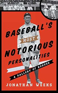 Baseballs Most Notorious Personalities: A Gallery of Rogues