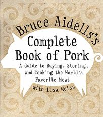 BRUCE AIDELLSS COMPLETE BOOK OF PORK: A Guide to Buying