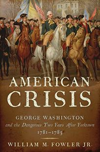American Crisis: George Washington and the Dangerous Two Years After Yorktown