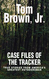 CASE FILES OF THE TRACKER: True Stories from Americas Greatest Outdoorsman