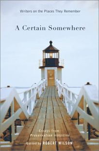 A CERTAIN SOMEWHERE: Writers on the Places They Remember