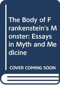 The Body of Frankensteins Monster: Essays in Myth and Medicine