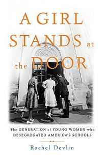 A Girl Stands at the Door: The Generation of Young Women Who Desegregated America's Schools