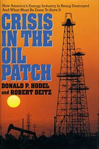 Crisis in the Oil Patch: How Americas Energy Industry Is Being Destroyed and What Must Be Done to Save It