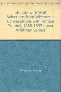 Intimate with Walt: Selections from Whitmans Conversations with Horace Traubel