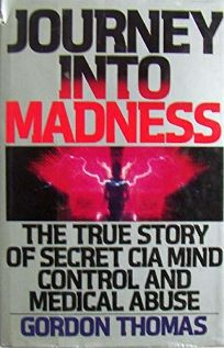 Journey Into Madness: The True Story of Secret CIA Mind Control and Medical Abuse