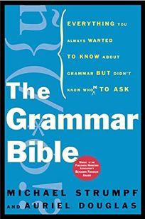 THE GRAMMAR BIBLE: Everything You Always Wanted to Know About Grammar but Didnt Know Whom to Ask