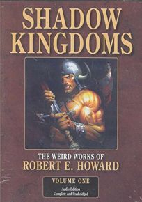 Shadow Kingdoms: The Weird Works of Robert E. Howard Volume One