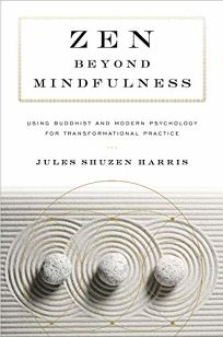 Religion Book Review: Zen Beyond Mindfulness: Using Buddhist and Modern Psychology for Transformational Practice by Jules Shuzen Harris. Shambhala, $17.95 trade paper (176p) ISBN 978-1-61180-662-5