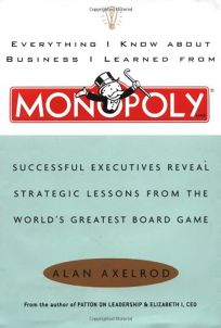 EVERYTHING I KNOW ABOUT BUSINESS I LEARNED FROM MONOPOLY: Successful Executives Reveal Strategic Lessons from the Worlds Greatest Board Game