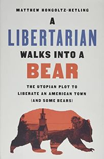 Nonfiction Book Review: A Libertarian Walks into a Bear: The Utopian Plot to Liberate an American Town (and Some Bears) by Matthew Hongoltz-Hetling. PublicAffairs, $28 (288p) ISBN 978-1-5417-8851-0