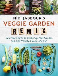 Niki Jabbour's Veggie Garden Remix: 238 New Plants to Shake Up Your Garden and Add Variety