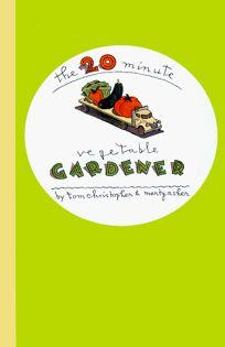 The 20-Minute Vegetable Gardener: Gourmet Gardening for the Rest of Us