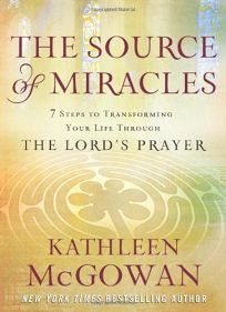 The Source of Miracles: Seven Steps to Transforming Your Life Through the Lords Prayer